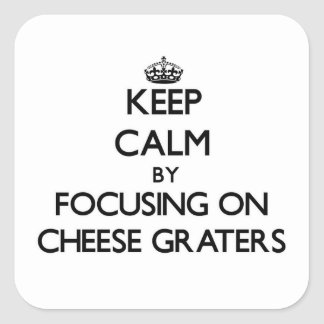Keep Calm by focusing on Cheese Graters Square Sticker