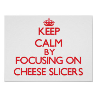 Keep Calm by focusing on Cheese Slicers Posters