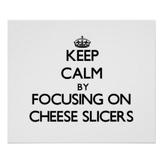 Keep Calm by focusing on Cheese Slicers Print