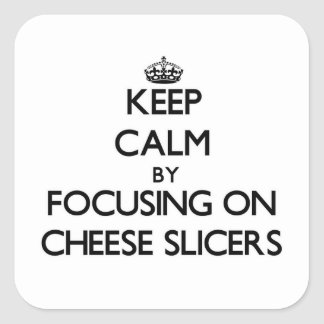 Keep Calm by focusing on Cheese Slicers Square Sticker