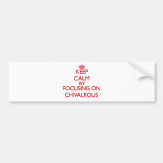 Keep Calm by focusing on Chivalrous Bumper Sticker