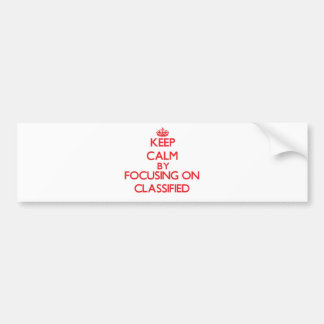 Keep Calm by focusing on Classified Bumper Stickers