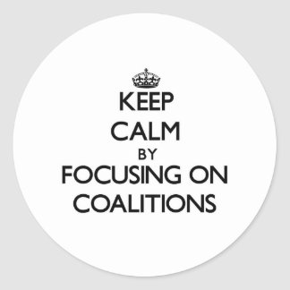 Keep Calm by focusing on Coalitions Round Sticker