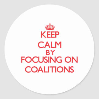 Keep Calm by focusing on Coalitions Round Stickers