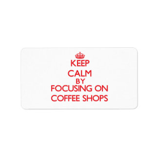 Keep Calm by focusing on Coffee Shops Address Label