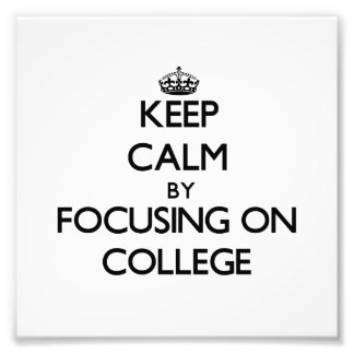 Keep Calm by focusing on College Photograph