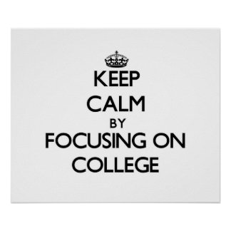 Keep Calm by focusing on College Poster