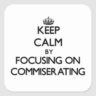 Keep Calm by focusing on Commiserating Square Sticker