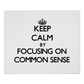 Keep Calm by focusing on Common Sense Posters
