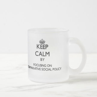 Keep calm by focusing on Comparative Social Policy 10 Oz Frosted Glass Coffee Mug