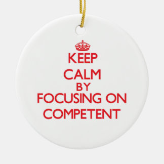 Keep Calm by focusing on Competent Ornaments