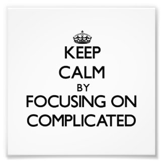 Keep Calm by focusing on Complicated Photo Print