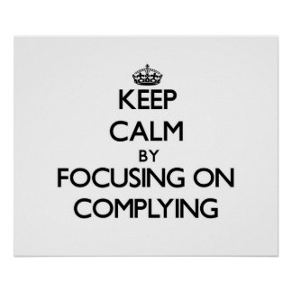 Keep Calm by focusing on Complying Poster