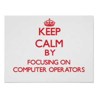 Keep Calm by focusing on Computer Operators Print