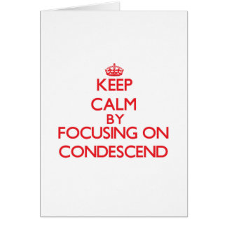 Keep Calm by focusing on Condescend Cards