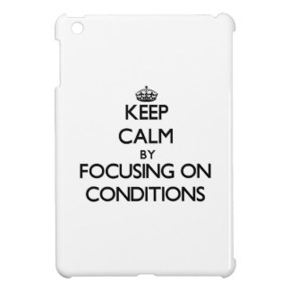 Keep Calm by focusing on Conditions Cover For The iPad Mini