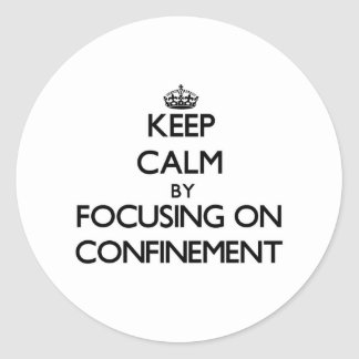 Keep Calm by focusing on Confinement Round Stickers