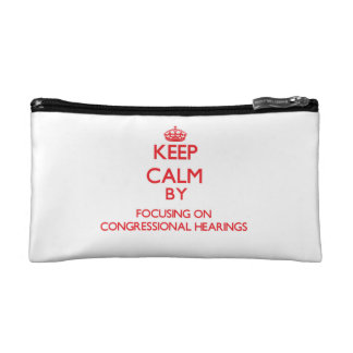 Keep Calm by focusing on Congressional Hearings Cosmetic Bags