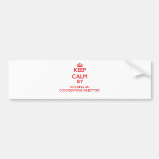 Keep Calm by focusing on Conscientious Objectors Bumper Sticker