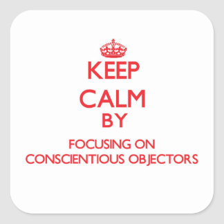 Keep Calm by focusing on Conscientious Objectors Square Sticker