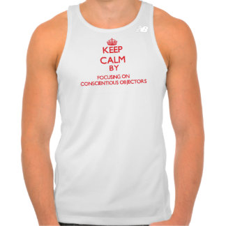 Keep Calm by focusing on Conscientious Objectors T Shirts