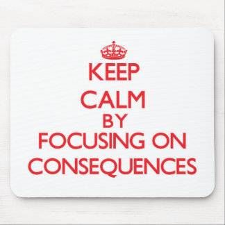 Keep Calm by focusing on Consequences Mouse Pad