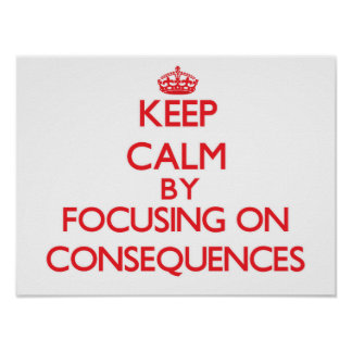 Keep Calm by focusing on Consequences Poster