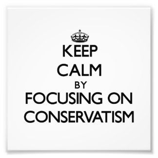 Keep Calm by focusing on Conservatism Photograph