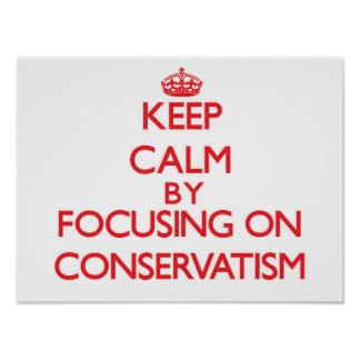 Keep Calm by focusing on Conservatism Posters