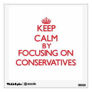 Keep Calm by focusing on Conservatives Room Graphic