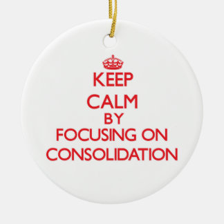 Keep Calm by focusing on Consolidation Ornament