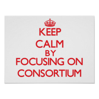 Keep Calm by focusing on Consortium Poster