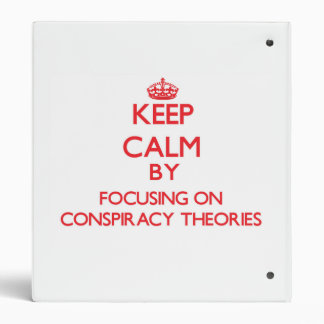 Keep Calm by focusing on Conspiracy Theories 3 Ring Binder