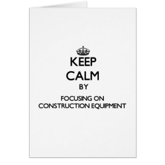 Keep Calm by focusing on Construction Equipment Greeting Card