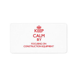 Keep Calm by focusing on Construction Equipment Personalized Address Label