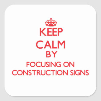 Keep Calm by focusing on Construction Signs Square Sticker