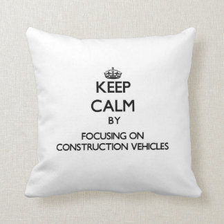 Keep Calm by focusing on Construction Vehicles Pillows