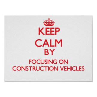 Keep Calm by focusing on Construction Vehicles Print