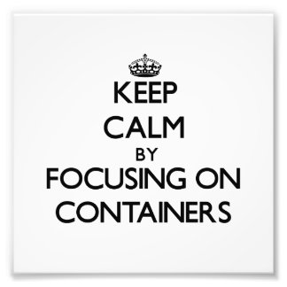 Keep Calm by focusing on Containers Photo Print