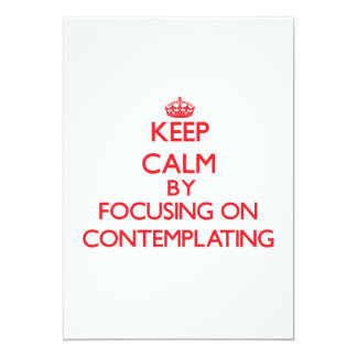 Keep Calm by focusing on Contemplating 5x7 Paper Invitation Card
