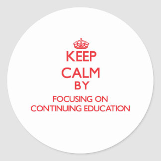 Keep Calm by focusing on Continuing Education Classic Round Sticker