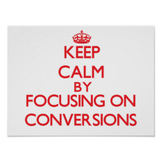 Keep Calm by focusing on Conversions Poster