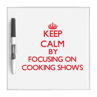Keep Calm by focusing on Cooking Shows Dry Erase Boards