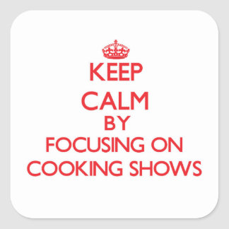 Keep Calm by focusing on Cooking Shows Square Sticker
