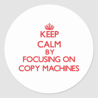 Keep Calm by focusing on Copy Machines Classic Round Sticker