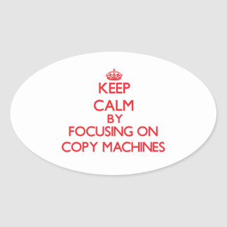 Keep Calm by focusing on Copy Machines Oval Sticker
