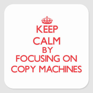Keep Calm by focusing on Copy Machines Square Sticker