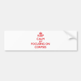 Keep Calm by focusing on Corpses Bumper Stickers