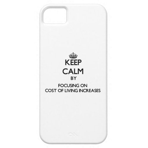 Keep Calm by focusing on Cost Of Living Increases iPhone 5/5S Covers