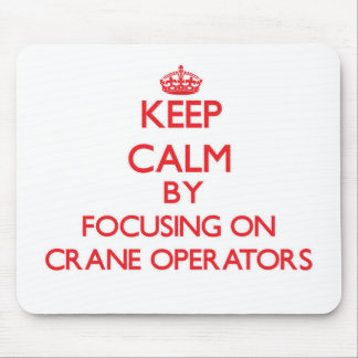 Keep Calm by focusing on Crane Operators Mouse Pads